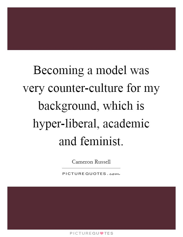 Becoming a model was very counter-culture for my background, which is hyper-liberal, academic and feminist Picture Quote #1