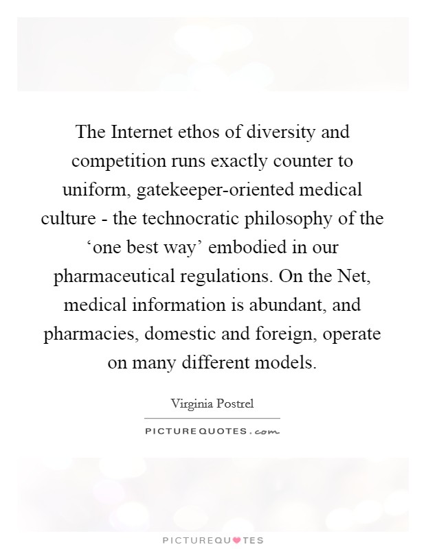The Internet ethos of diversity and competition runs exactly counter to uniform, gatekeeper-oriented medical culture - the technocratic philosophy of the 'one best way' embodied in our pharmaceutical regulations. On the Net, medical information is abundant, and pharmacies, domestic and foreign, operate on many different models Picture Quote #1