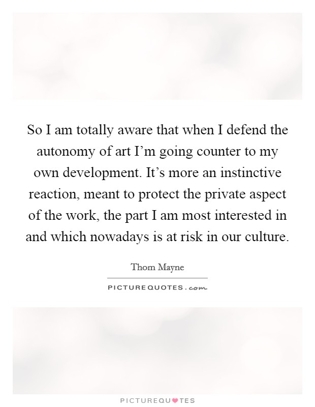 So I am totally aware that when I defend the autonomy of art I'm going counter to my own development. It's more an instinctive reaction, meant to protect the private aspect of the work, the part I am most interested in and which nowadays is at risk in our culture Picture Quote #1