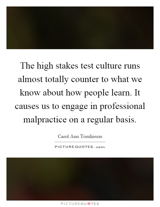 The high stakes test culture runs almost totally counter to what we know about how people learn. It causes us to engage in professional malpractice on a regular basis Picture Quote #1