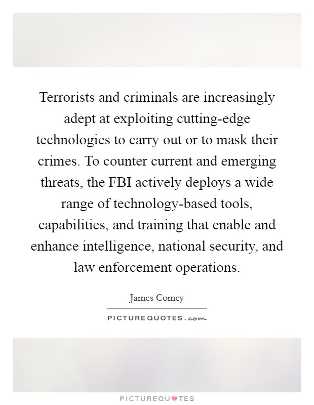 Terrorists and criminals are increasingly adept at exploiting cutting-edge technologies to carry out or to mask their crimes. To counter current and emerging threats, the FBI actively deploys a wide range of technology-based tools, capabilities, and training that enable and enhance intelligence, national security, and law enforcement operations Picture Quote #1