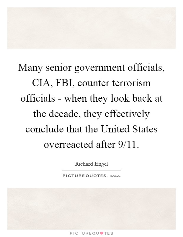 Many senior government officials, CIA, FBI, counter terrorism officials - when they look back at the decade, they effectively conclude that the United States overreacted after 9/11 Picture Quote #1