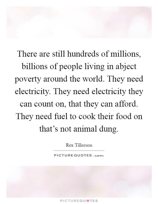 There are still hundreds of millions, billions of people living in abject poverty around the world. They need electricity. They need electricity they can count on, that they can afford. They need fuel to cook their food on that's not animal dung Picture Quote #1
