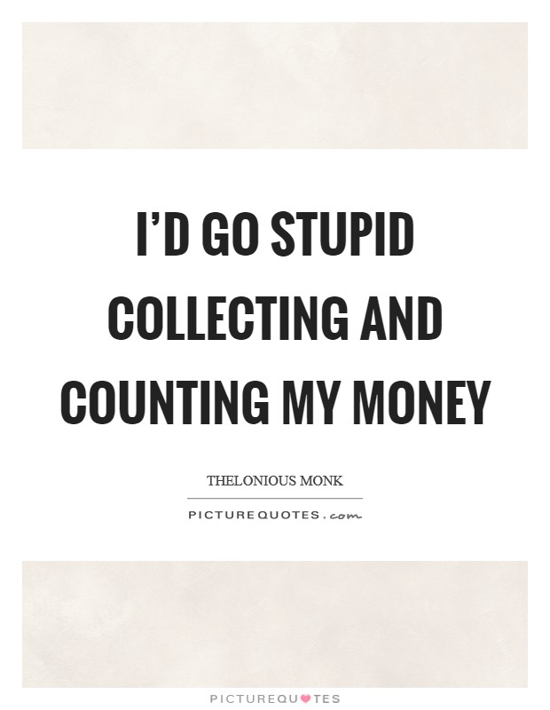I'd go stupid collecting and counting my money Picture Quote #1