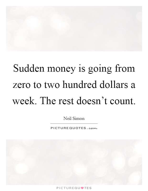 Sudden money is going from zero to two hundred dollars a week. The rest doesn't count Picture Quote #1