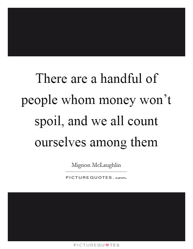 There are a handful of people whom money won't spoil, and we all count ourselves among them Picture Quote #1