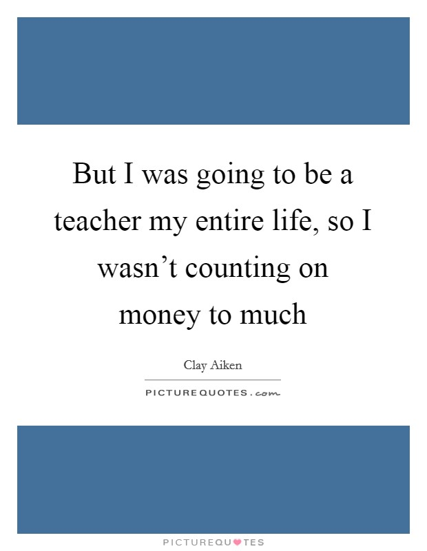 But I was going to be a teacher my entire life, so I wasn't counting on money to much Picture Quote #1