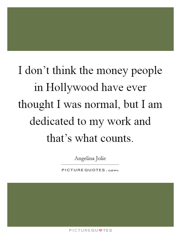 I don't think the money people in Hollywood have ever thought I was normal, but I am dedicated to my work and that's what counts Picture Quote #1