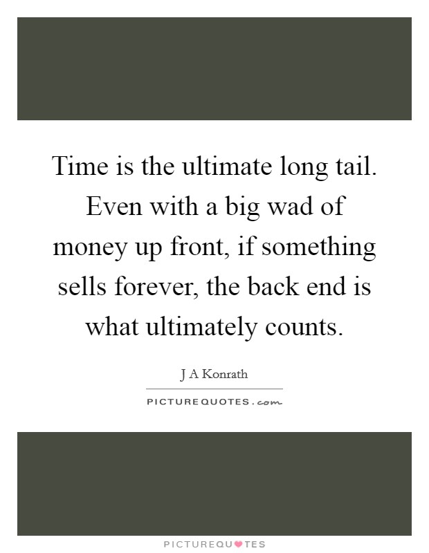 Time is the ultimate long tail. Even with a big wad of money up front, if something sells forever, the back end is what ultimately counts Picture Quote #1