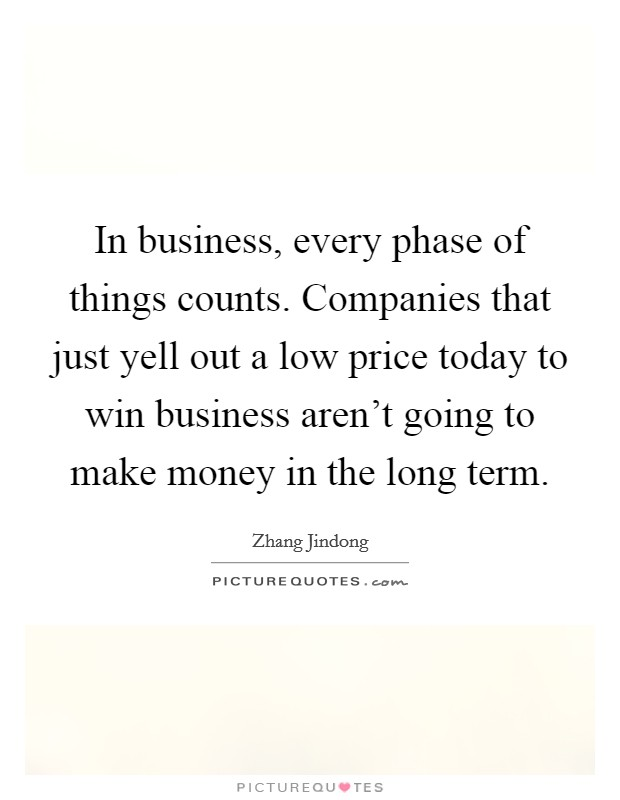 In business, every phase of things counts. Companies that just yell out a low price today to win business aren't going to make money in the long term Picture Quote #1
