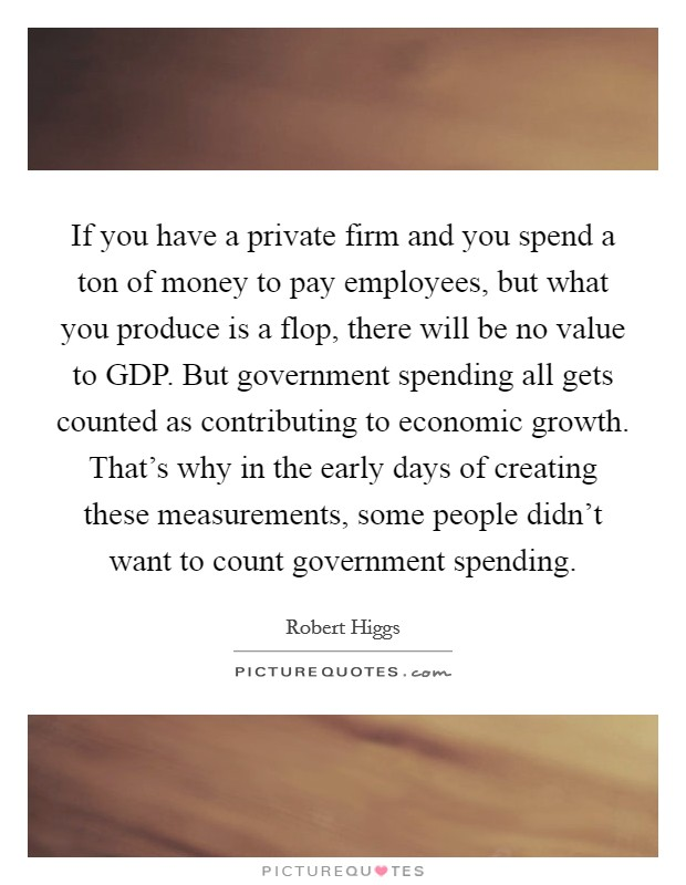 If you have a private firm and you spend a ton of money to pay employees, but what you produce is a flop, there will be no value to GDP. But government spending all gets counted as contributing to economic growth. That's why in the early days of creating these measurements, some people didn't want to count government spending Picture Quote #1