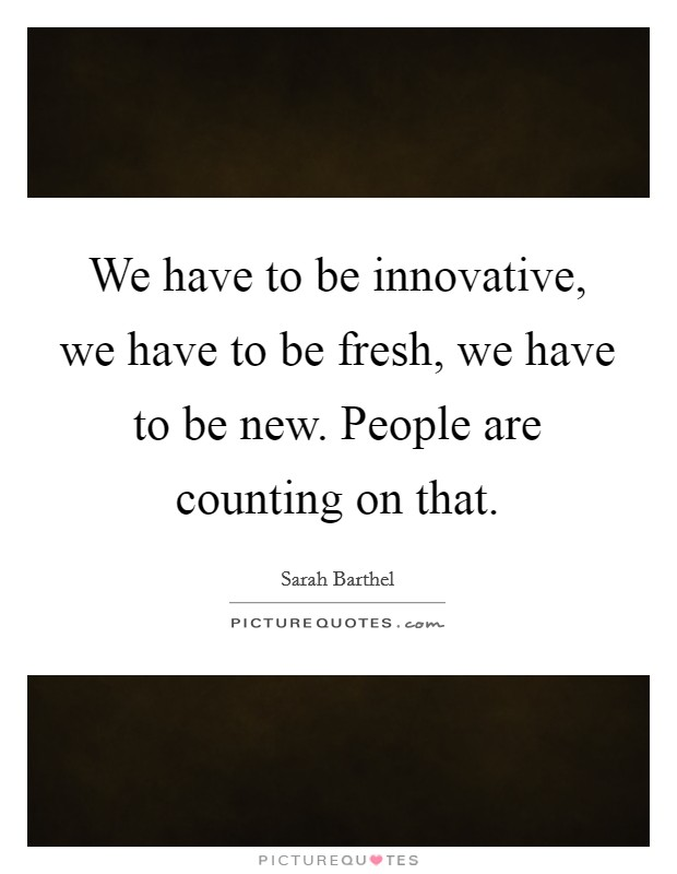 We have to be innovative, we have to be fresh, we have to be new. People are counting on that Picture Quote #1