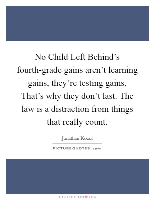 No Child Left Behind's fourth-grade gains aren't learning gains, they're testing gains. That's why they don't last. The law is a distraction from things that really count Picture Quote #1