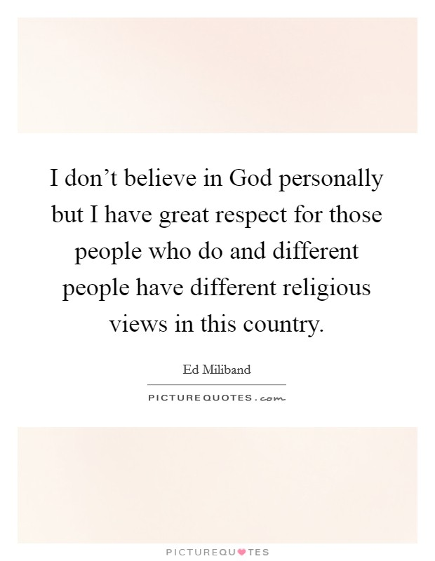 I don't believe in God personally but I have great respect for those people who do and different people have different religious views in this country Picture Quote #1