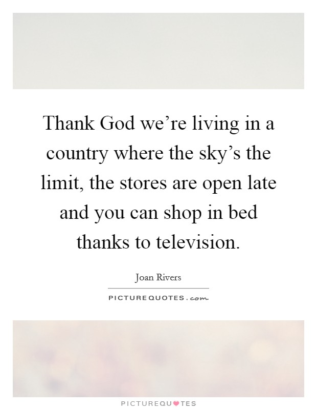 Thank God we're living in a country where the sky's the limit, the stores are open late and you can shop in bed thanks to television Picture Quote #1