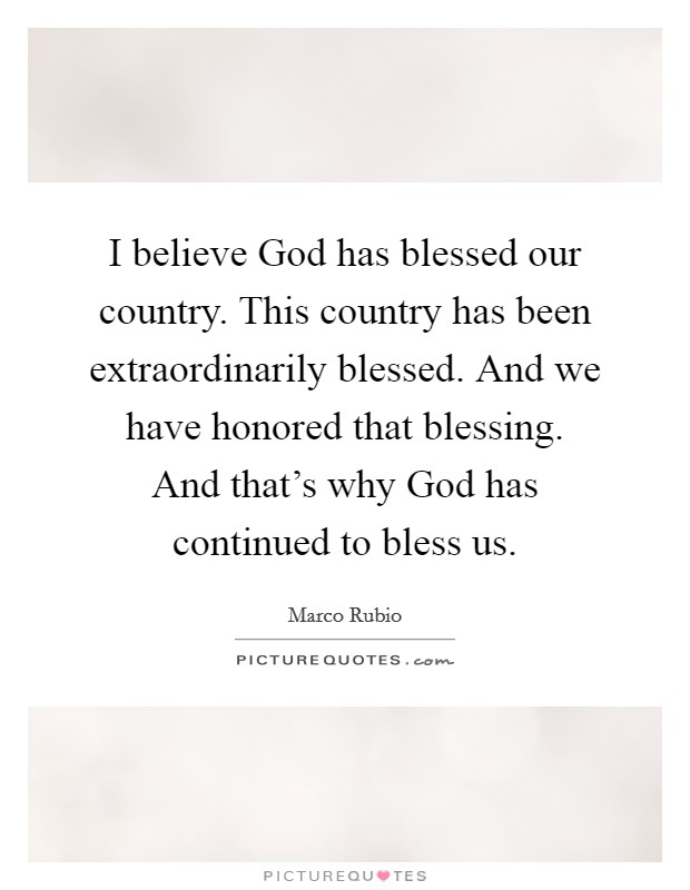I believe God has blessed our country. This country has been extraordinarily blessed. And we have honored that blessing. And that's why God has continued to bless us Picture Quote #1