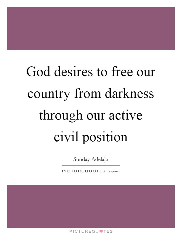 God desires to free our country from darkness through our active civil position Picture Quote #1