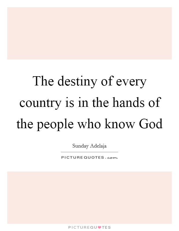 The destiny of every country is in the hands of the people who know God Picture Quote #1
