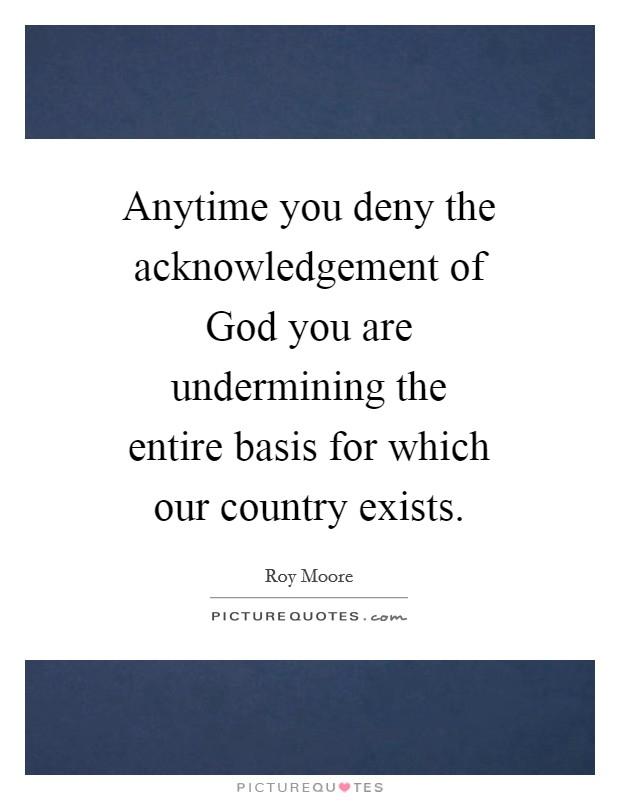 Anytime you deny the acknowledgement of God you are undermining the entire basis for which our country exists Picture Quote #1