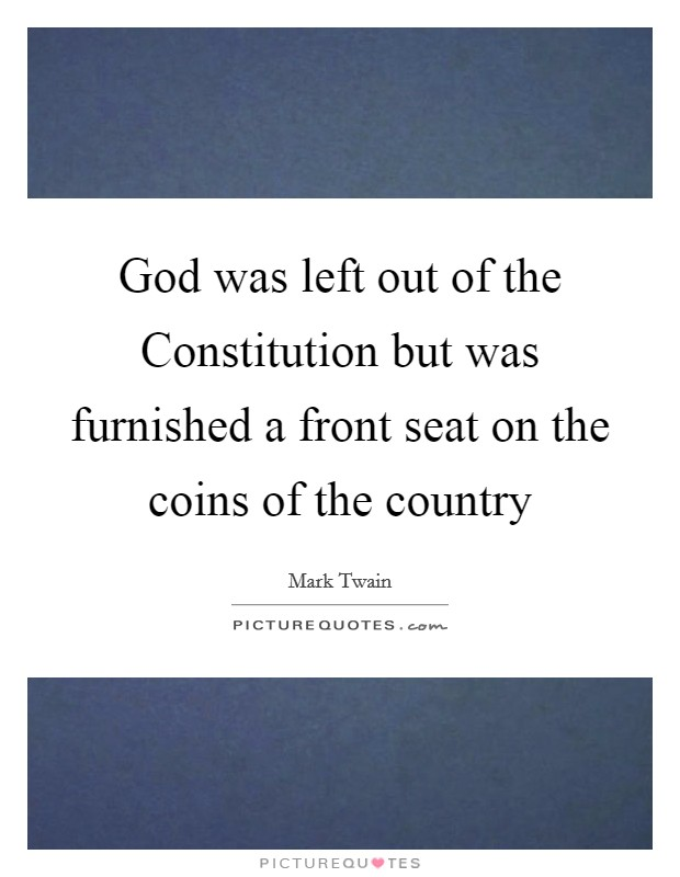 God was left out of the Constitution but was furnished a front seat on the coins of the country Picture Quote #1