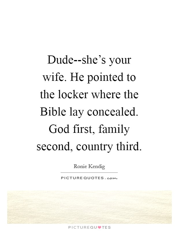 Dude--she's your wife. He pointed to the locker where the Bible lay concealed. God first, family second, country third Picture Quote #1