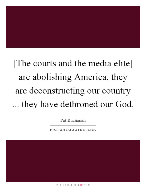 [The courts and the media elite] are abolishing America, they are deconstructing our country ... they have dethroned our God Picture Quote #1