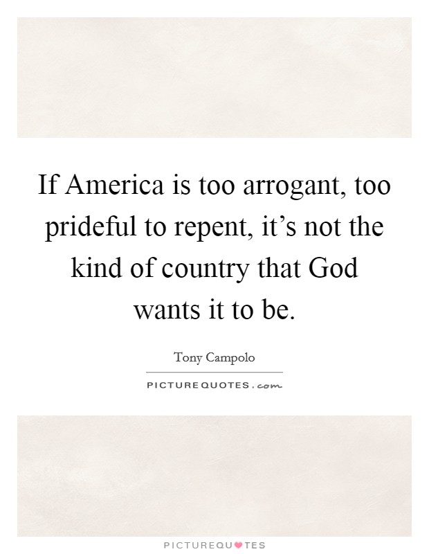 If America is too arrogant, too prideful to repent, it's not the kind of country that God wants it to be Picture Quote #1