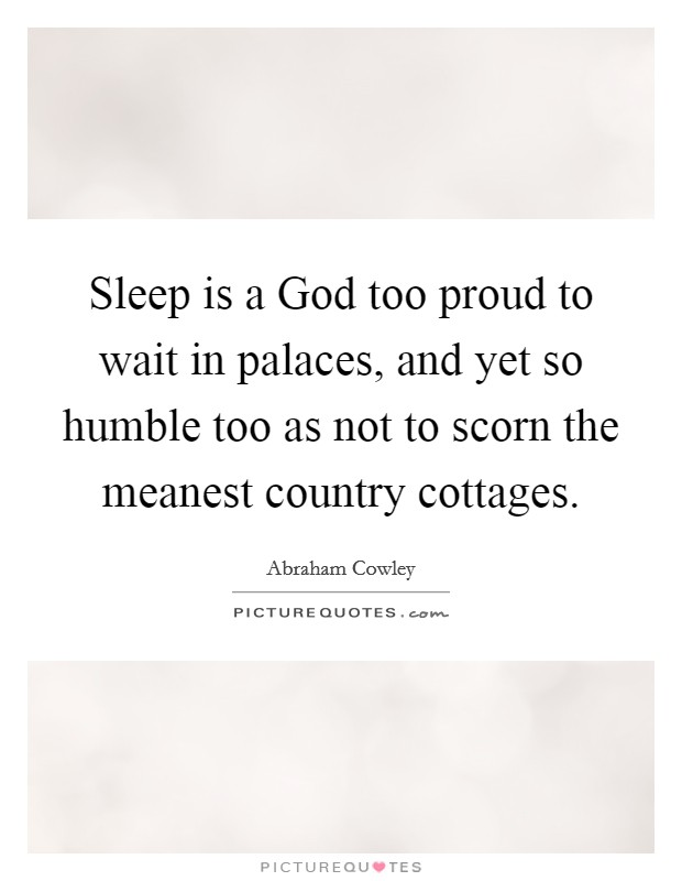 Sleep is a God too proud to wait in palaces, and yet so humble too as not to scorn the meanest country cottages Picture Quote #1