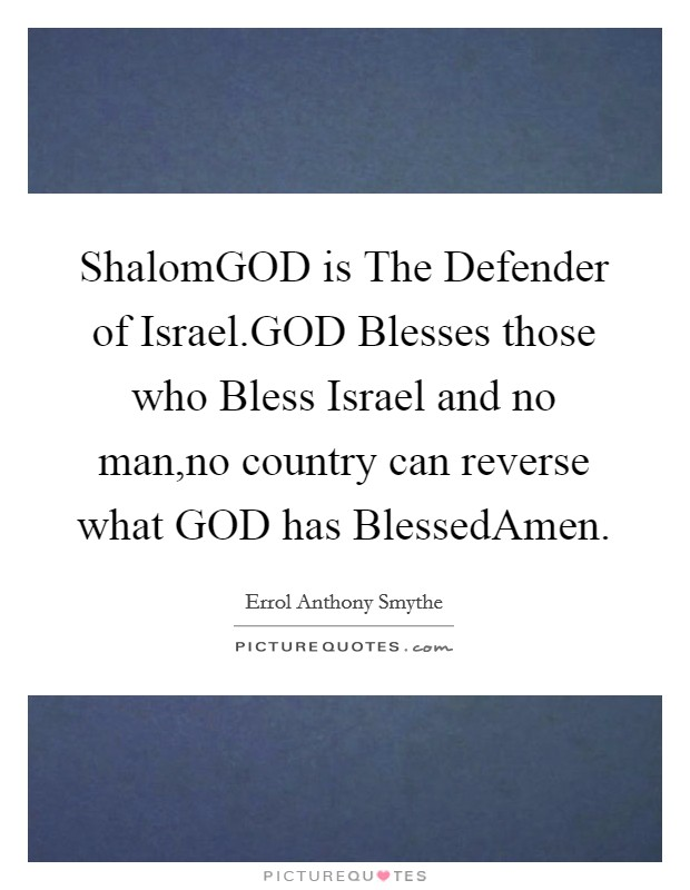 ShalomGOD is The Defender of Israel.GOD Blesses those who Bless Israel and no man,no country can reverse what GOD has BlessedAmen Picture Quote #1