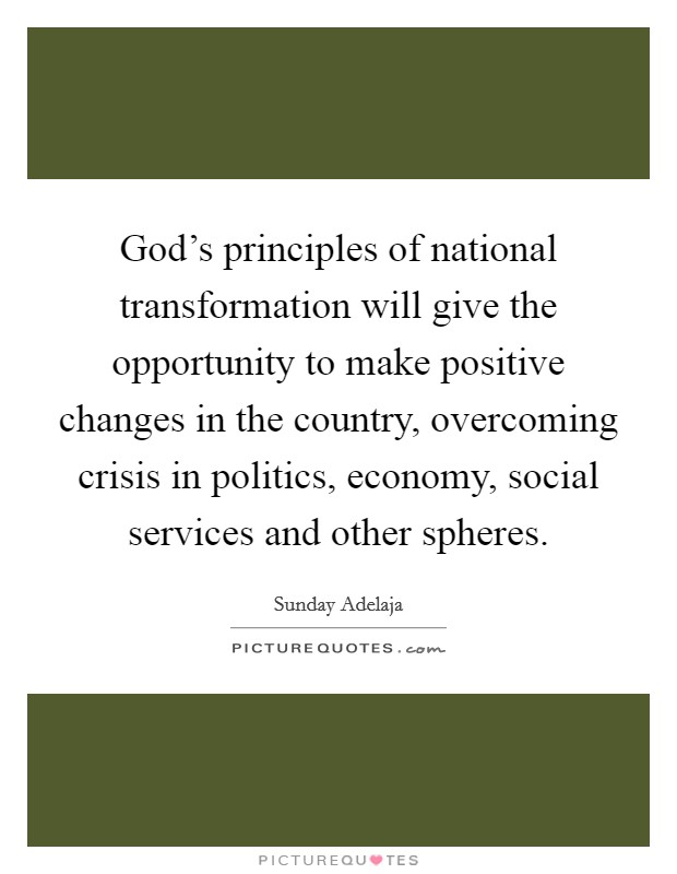 God's principles of national transformation will give the opportunity to make positive changes in the country, overcoming crisis in politics, economy, social services and other spheres Picture Quote #1
