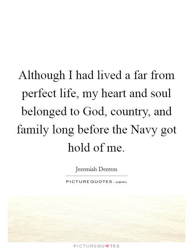 Although I had lived a far from perfect life, my heart and soul belonged to God, country, and family long before the Navy got hold of me Picture Quote #1