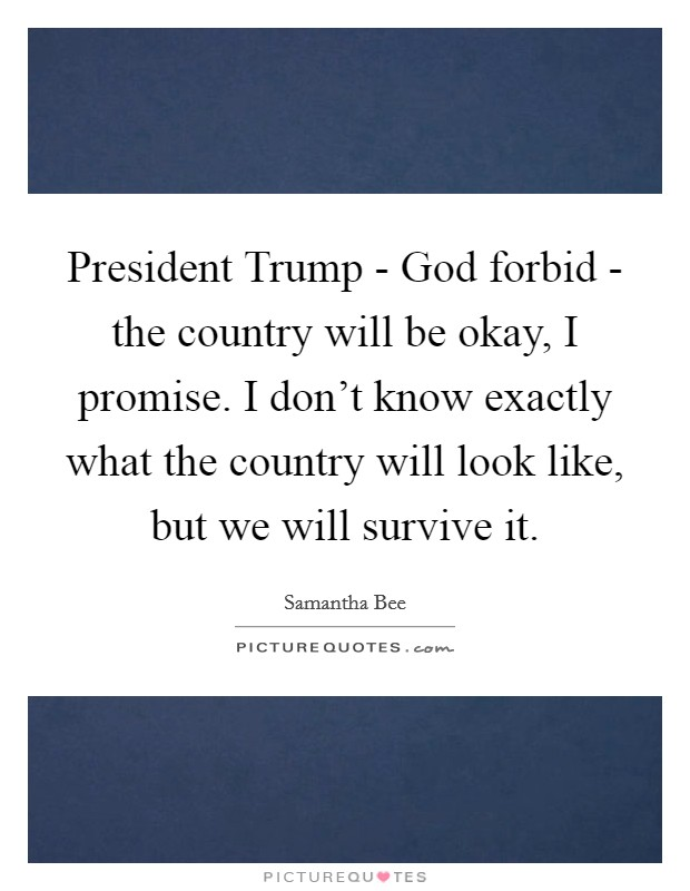 President Trump - God forbid - the country will be okay, I promise. I don't know exactly what the country will look like, but we will survive it Picture Quote #1