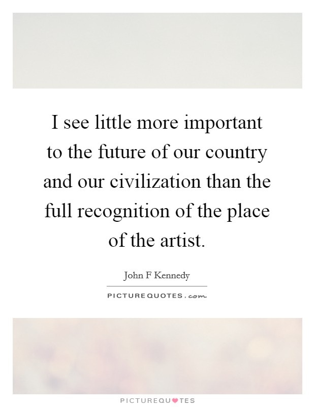 I see little more important to the future of our country and our civilization than the full recognition of the place of the artist Picture Quote #1