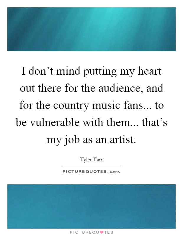 I don't mind putting my heart out there for the audience, and for the country music fans... to be vulnerable with them... that's my job as an artist Picture Quote #1