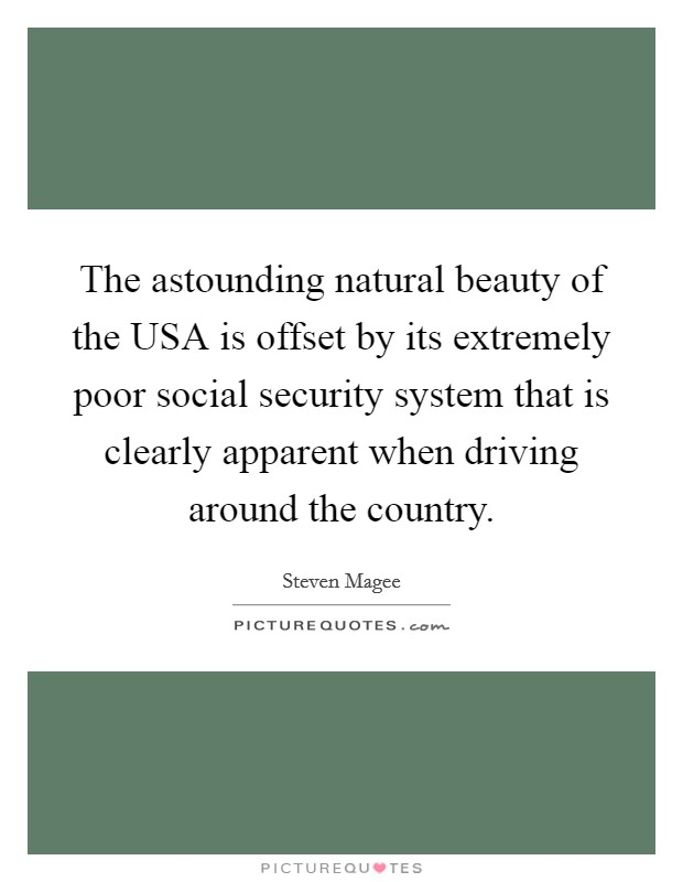 The astounding natural beauty of the USA is offset by its extremely poor social security system that is clearly apparent when driving around the country Picture Quote #1