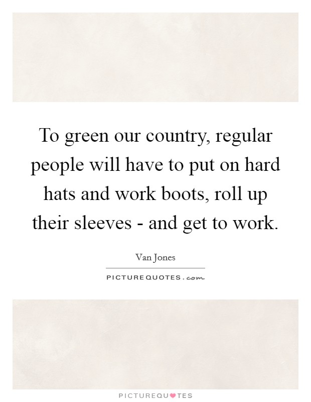 To green our country, regular people will have to put on hard hats and work boots, roll up their sleeves - and get to work Picture Quote #1