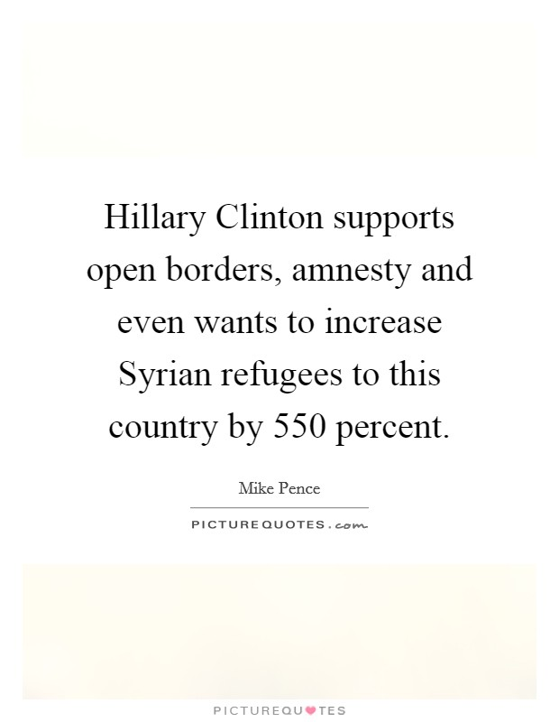 Hillary Clinton supports open borders, amnesty and even wants to increase Syrian refugees to this country by 550 percent Picture Quote #1