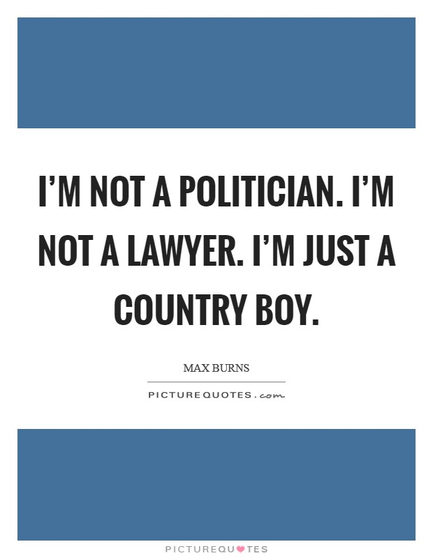 I'm not a politician. I'm not a lawyer. I'm just a country boy Picture Quote #1