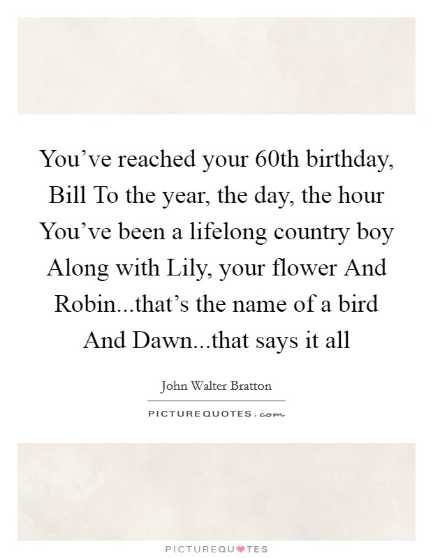 You've reached your 60th birthday, Bill To the year, the day, the hour You've been a lifelong country boy Along with Lily, your flower And Robin...that's the name of a bird And Dawn...that says it all Picture Quote #1