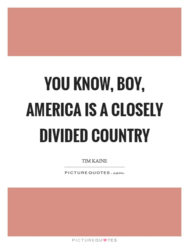 You know, boy, America is a closely divided country Picture Quote #1