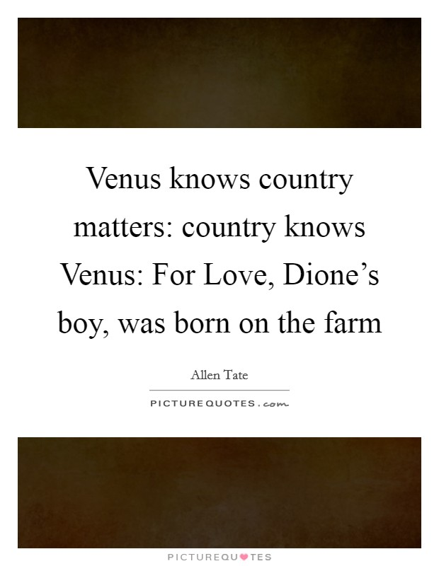 Venus knows country matters: country knows Venus: For Love, Dione's boy, was born on the farm Picture Quote #1