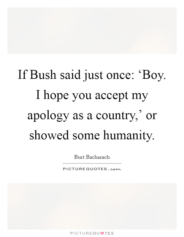 If Bush said just once: 'Boy. I hope you accept my apology as a country,' or showed some humanity Picture Quote #1