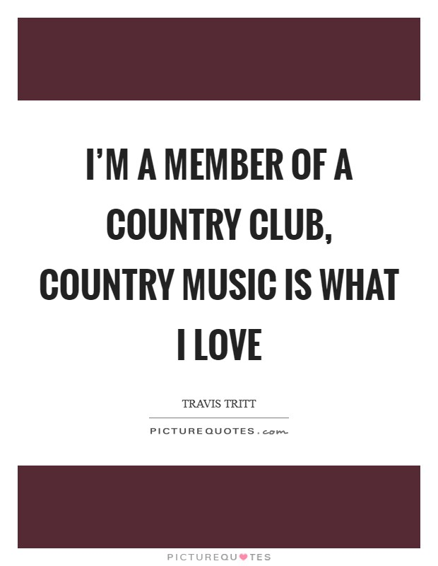I'm a member of a country club, country music is what I love Picture Quote #1