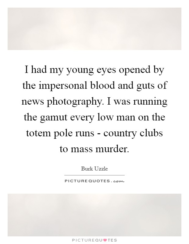 I had my young eyes opened by the impersonal blood and guts of news photography. I was running the gamut every low man on the totem pole runs - country clubs to mass murder Picture Quote #1
