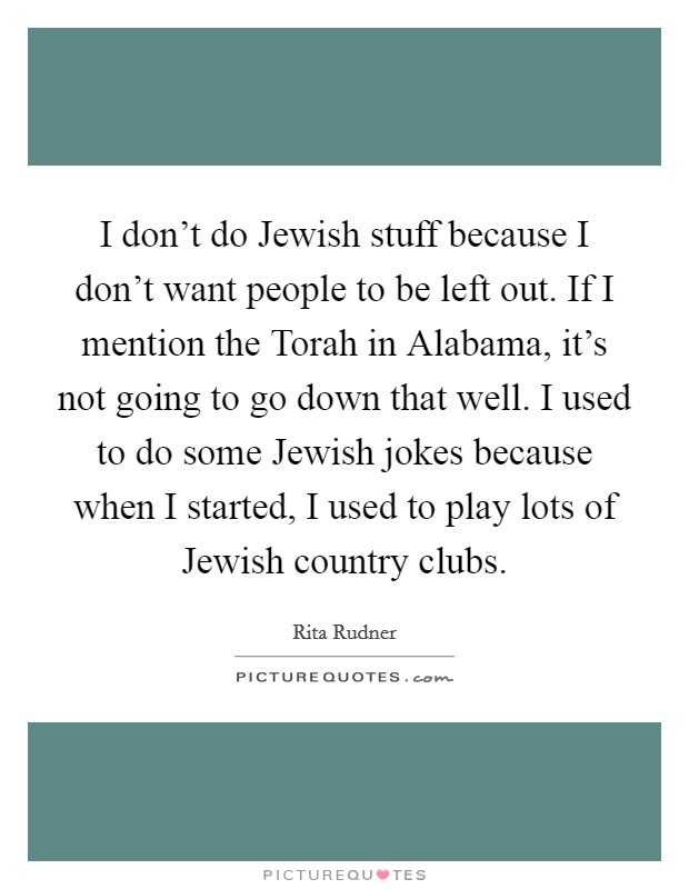 I don't do Jewish stuff because I don't want people to be left out. If I mention the Torah in Alabama, it's not going to go down that well. I used to do some Jewish jokes because when I started, I used to play lots of Jewish country clubs Picture Quote #1