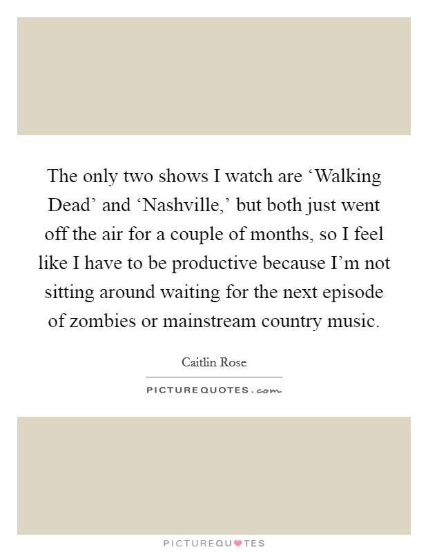 The only two shows I watch are 'Walking Dead' and 'Nashville,' but both just went off the air for a couple of months, so I feel like I have to be productive because I'm not sitting around waiting for the next episode of zombies or mainstream country music Picture Quote #1