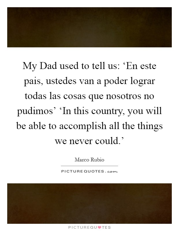 My Dad used to tell us: 'En este pais, ustedes van a poder lograr todas las cosas que nosotros no pudimos' 'In this country, you will be able to accomplish all the things we never could.' Picture Quote #1