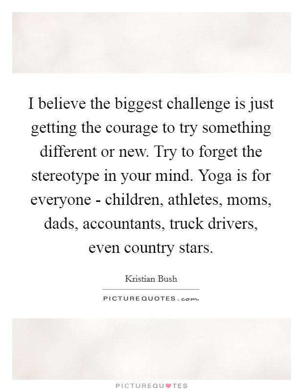 I believe the biggest challenge is just getting the courage to try something different or new. Try to forget the stereotype in your mind. Yoga is for everyone - children, athletes, moms, dads, accountants, truck drivers, even country stars Picture Quote #1