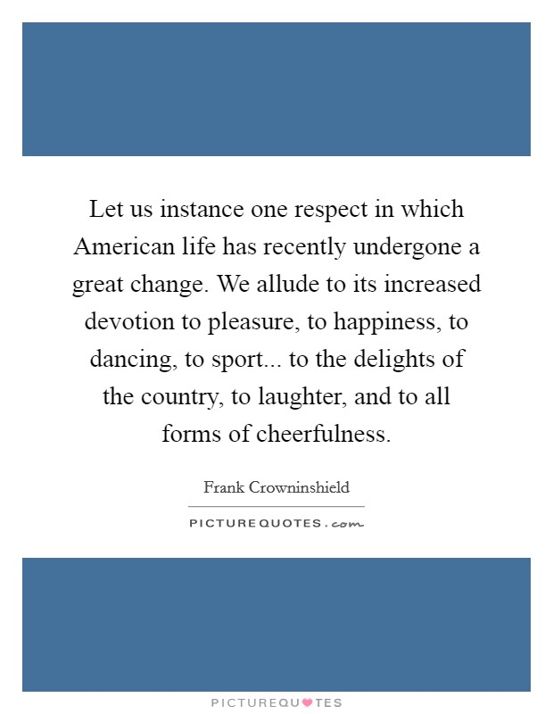 Let us instance one respect in which American life has recently undergone a great change. We allude to its increased devotion to pleasure, to happiness, to dancing, to sport... to the delights of the country, to laughter, and to all forms of cheerfulness Picture Quote #1