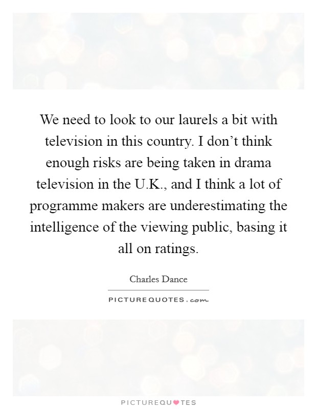 We need to look to our laurels a bit with television in this country. I don't think enough risks are being taken in drama television in the U.K., and I think a lot of programme makers are underestimating the intelligence of the viewing public, basing it all on ratings Picture Quote #1